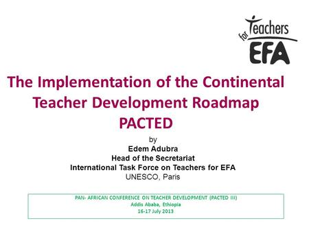 The Implementation of the Continental Teacher Development Roadmap PACTED PAN- AFRICAN CONFERENCE ON TEACHER DEVELOPMENT (PACTED III) Addis Ababa, Ethiopia.
