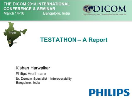 THE DICOM 2013 INTERNATIONAL CONFERENCE & SEMINAR March 14-16Bangalore, India TESTATHON – A Report Kishan Harwalkar Philips Healthcare Sr. Domain Specialist.