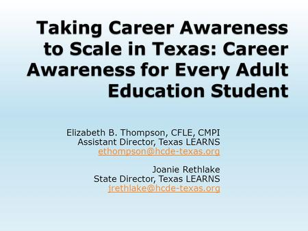 Taking Career Awareness to Scale in Texas: Career Awareness for Every Adult Education Student Elizabeth B. Thompson, CFLE, CMPI Assistant Director, Texas.