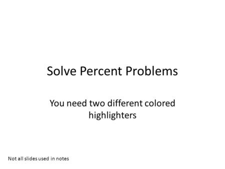 Solve Percent Problems You need two different colored highlighters Not all slides used in notes.