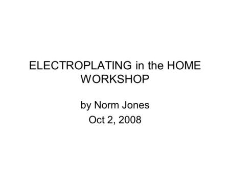 ELECTROPLATING in the HOME WORKSHOP by Norm Jones Oct 2, 2008.