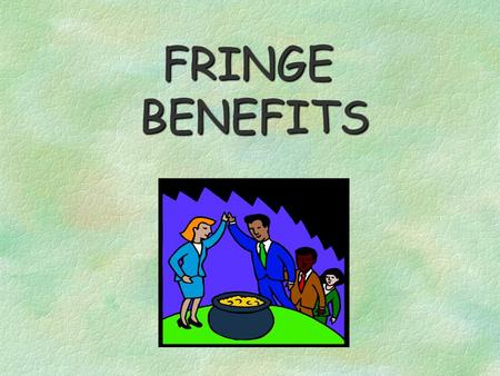 FRINGE BENEFITS Examples of Fringes CASH NON-CASH AUTOMOBILES AWARDS,PRIZES CELLULAR PHONES EDUCATIONAL REIMUBURSEMENTS SAVINGS BONDS ALLOWANCES MEAL.
