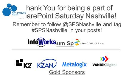 Remember to and tag #SPSNashville in your posts! Platinum Sponsors Gold Sponsors Thank You for being a part of SharePoint Saturday.
