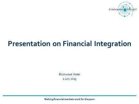 Making financial markets work for the poor Presentation on Financial Integration Birchwood Hotel 2 July 2013.