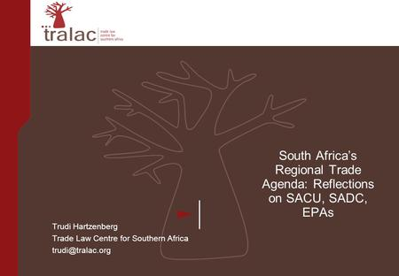 South Africa's Regional Trade Agenda: Reflections on SACU, SADC, EPAs Trudi Hartzenberg Trade Law Centre for Southern Africa
