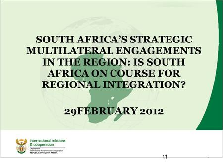 1 SOUTH AFRICA'S STRATEGIC MULTILATERAL ENGAGEMENTS IN THE REGION: IS SOUTH AFRICA ON COURSE FOR REGIONAL INTEGRATION? 29FEBRUARY 2012 11.