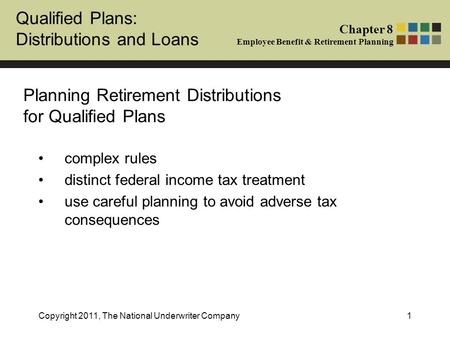 Qualified Plans: Distributions and Loans Chapter 8 Employee Benefit & Retirement Planning Copyright 2011, The National Underwriter Company1 Planning Retirement.