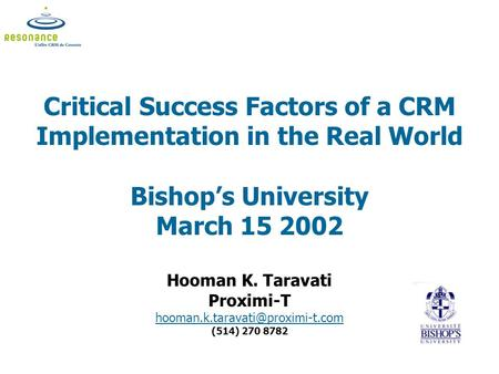 Critical Success Factors of a CRM Implementation in the Real World Bishop's University March 15 2002 Hooman K. Taravati Proximi-T