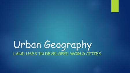 Urban Geography LAND USES IN DEVELOPED WORLD CITIES.