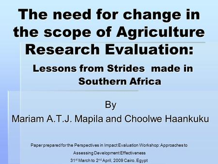 The need for change in the scope of Agriculture Research Evaluation: Lessons from Strides made in Southern Africa By Mariam A.T.J. Mapila and Choolwe Haankuku.