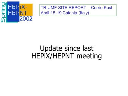 TRIUMF SITE REPORT – Corrie Kost April 15-19 Catania (Italy) Update since last HEPiX/HEPNT meeting.