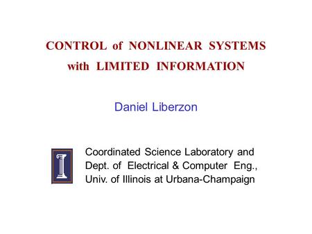 CONTROL of NONLINEAR SYSTEMS with LIMITED INFORMATION Daniel Liberzon Coordinated Science Laboratory and Dept. of Electrical & Computer Eng., Univ. of.
