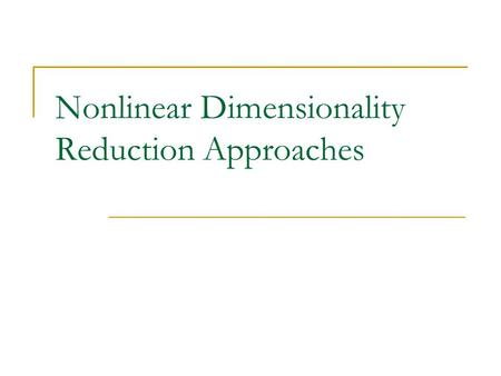 Nonlinear Dimensionality Reduction Approaches. Dimensionality Reduction The goal: The meaningful low-dimensional structures hidden in their high-dimensional.
