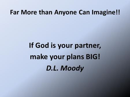 Far More than Anyone Can Imagine!! If God is your partner, make your plans BIG! D.L. Moody.