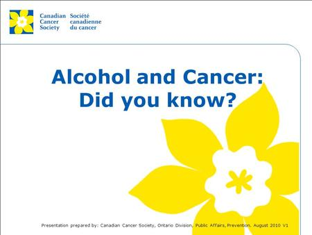 This grey area will not appear in your presentation. Alcohol and Cancer: Did you know? Presentation prepared by: Canadian Cancer Society, Ontario Division,