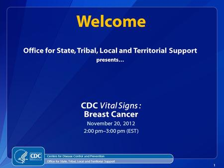 1 Office for State, Tribal, Local and Territorial Support presents… CDC Vital Signs : Breast Cancer November 20, 2012 2:00 pm–3:00 pm (EST) Welcome Centers.
