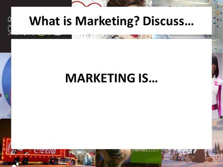What is Marketing? Discuss… MARKETING IS…. TOPIC:Topic 4: Marketing LESSON TITLE: What is Marketing? LEARNING INTENTION: To understand what marketing.