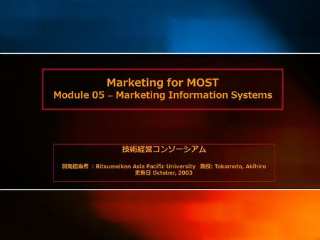 Marketing for MOST Module 05 – Marketing Information Systems 技術経営コンソーシアム 開発担当者 : Ritsumeikan Asia Pacific University 教授 : Takamoto, Akihiro 更新日 October,