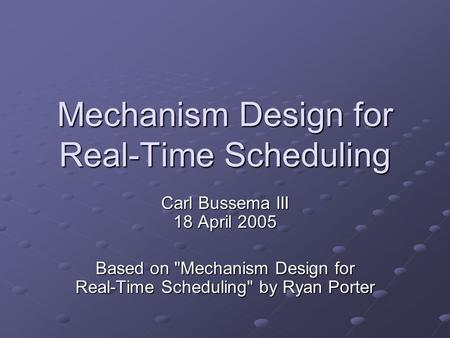 Mechanism Design for Real-Time Scheduling Carl Bussema III 18 April 2005 Based on Mechanism Design for Real-Time Scheduling by Ryan Porter.