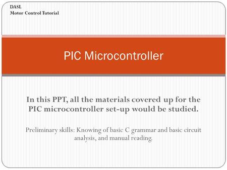 In this PPT, all the materials covered up for the PIC microcontroller set-up would be studied. Preliminary skills: Knowing of basic C grammar and basic.