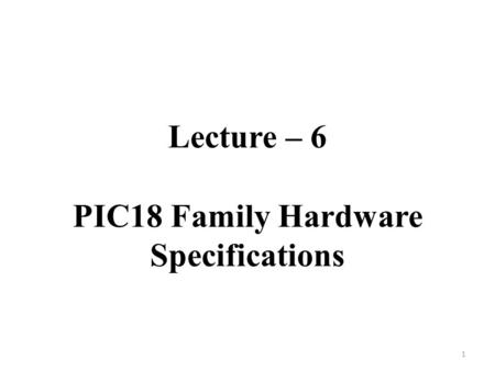 Lecture – 6 PIC18 Family Hardware Specifications 1.