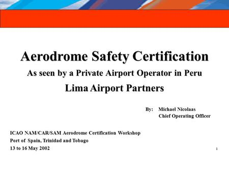 Aerodrome Safety Certification As seen by a Private Airport Operator in Peru Lima Airport Partners By: Michael Nicolaas By: Michael Nicolaas Chief Operating.