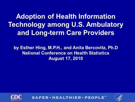 Adoption of Health Information Technology among U.S. Ambulatory and Long-term Care Providers by Esther Hing, M.P.H., and Anita Bercovitz, Ph.D National.