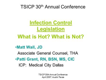TSICP 30th Annual Conference April 2007, Austin Texas TSICP 30 th Annual Conference Infection Control Legislation What is Hot? What is Not? Matt Wall,