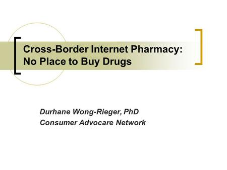 Cross-Border Internet Pharmacy: No Place to Buy Drugs Durhane Wong-Rieger, PhD Consumer Advocare Network.