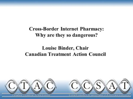 Cross-Border Internet Pharmacy: Why are they so dangerous? Louise Binder, Chair Canadian Treatment Action Council.