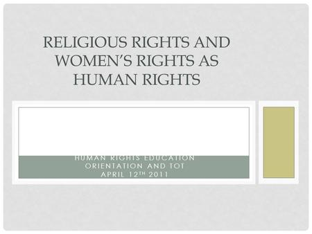 HUMAN RIGHTS EDUCATION ORIENTATION AND TOT APRIL 12 TH 2011 RELIGIOUS RIGHTS AND WOMEN'S RIGHTS AS HUMAN RIGHTS.
