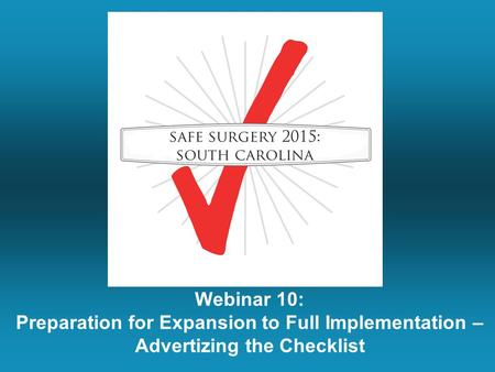 Webinar 10: Preparation for Expansion to Full Implementation – Advertizing the Checklist.