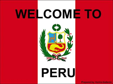 PERU WELCOME TO Prepared by: Karina Gallardo. Peru is Here!!! Facts about Peru Area extension 1 285 216 km2 (almost two times Texas) Population 30 million.