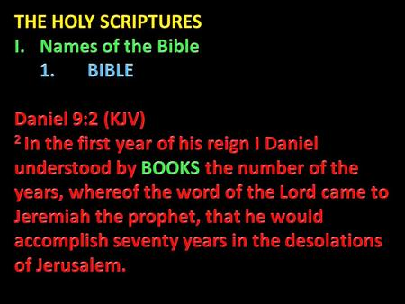 "2. OTHER NAMES OF THE BIBLE ARE: ""the Scripture"" (Mk. 15:28; Jn. 7:38; 2 Tim. 3:16-17); ""the Scriptures"" (Lk. 24:27, 32; Jn. 5:39; Acts 17:11); ""the Holy."