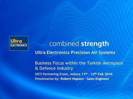 Ultra Electronics Precision Air Systems Business Focus within the Turkish Aerospace & Defence Industry UKTI Partnering Event, Ankara 11 th – 12 th Feb.