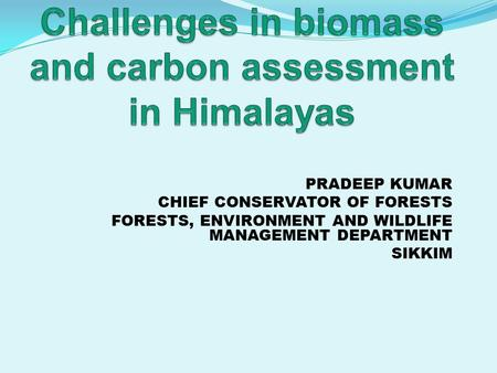 PRADEEP KUMAR CHIEF CONSERVATOR OF FORESTS FORESTS, ENVIRONMENT AND WILDLIFE MANAGEMENT DEPARTMENT SIKKIM.