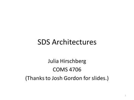 SDS Architectures Julia Hirschberg COMS 4706 (Thanks to Josh Gordon for slides.) 1.
