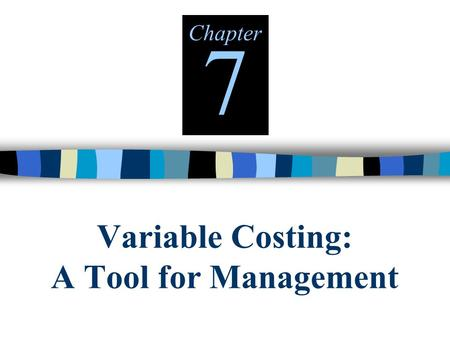 Variable Costing: A Tool for Management Chapter 7.