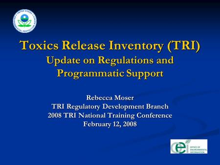 Toxics Release Inventory (TRI) Update on Regulations and Programmatic Support Rebecca Moser TRI Regulatory Development Branch 2008 TRI National Training.