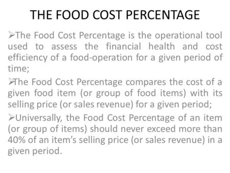 THE FOOD COST PERCENTAGE  The Food Cost Percentage is the operational tool used to assess the financial health and cost efficiency of a food-operation.