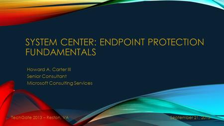 SYSTEM CENTER: ENDPOINT PROTECTION FUNDAMENTALS Howard A. Carter III Senior Consultant Microsoft Consulting Services September 21, 2013 TechGate 2013 –