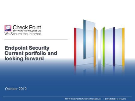 ©2010 Check Point Software Technologies Ltd. | [Unrestricted] For everyone Endpoint Security Current portfolio and looking forward October 2010.