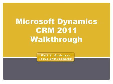 Microsoft Dynamics CRM 2011 Walkthrough Part 1: End-user tools and features.