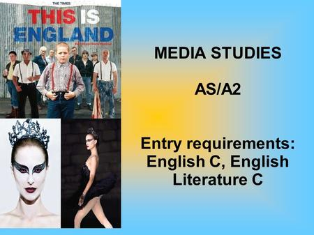MEDIA STUDIES AS/A2 Entry requirements: English C, English Literature C.