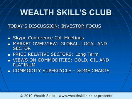 WEALTH SKILL'S CLUB TODAY'S DISCUSSION: INVESTOR FOCUS Skype Conference Call Meetings Skype Conference Call Meetings MARKET OVERVIEW: GLOBAL, LOCAL AND.