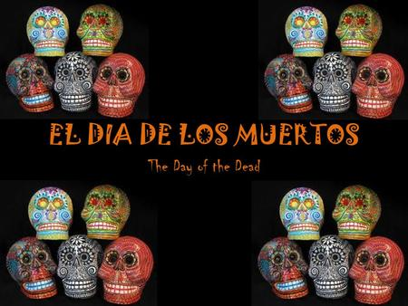 EL DIA DE LOS MUERTOS The Day of the Dead. BACKGROUND El Día de los Muertos, or the Day of the Dead, is a holiday that is celebrated in Mexico and other.