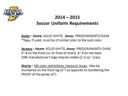 2014 – 2015 Soccer Uniform Requirements Socks – Home: SOLID WHITE, Away: PREDOMINANTLY DARK *Tape, if used, must be of similar color to the sock color.