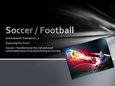 Achievement Standard 1.4 Exposing the Truth Soccer / Football and the influence of commodification and advertising on society.