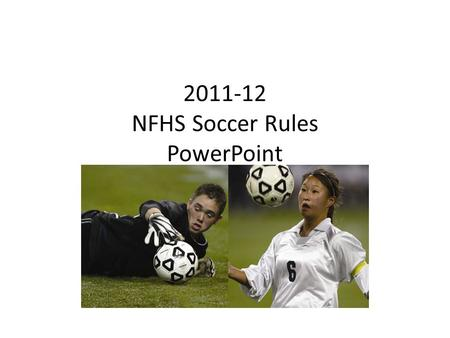 2011-12 NFHS Soccer Rules PowerPoint. NFHS Soccer Rules Changes.