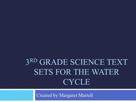 3 RD GRADE SCIENCE TEXT SETS FOR THE WATER CYCLE Created by Margaret Martell.